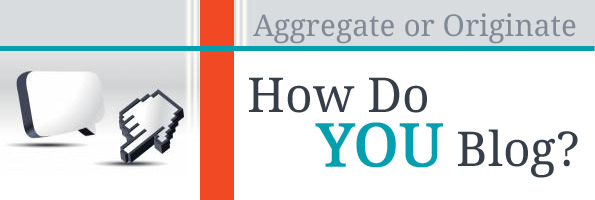 Content Aggregation vs Origination - How do you blog?